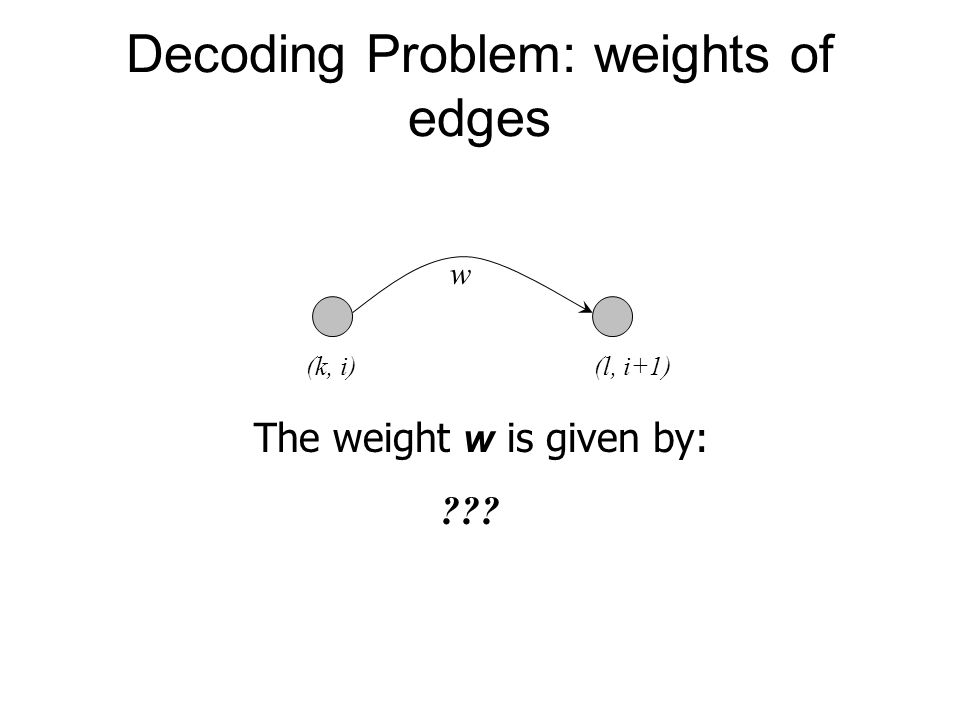 Decoding Problem: weights of edges w The weight w is given by: ??? (k, i)(l, i+1)