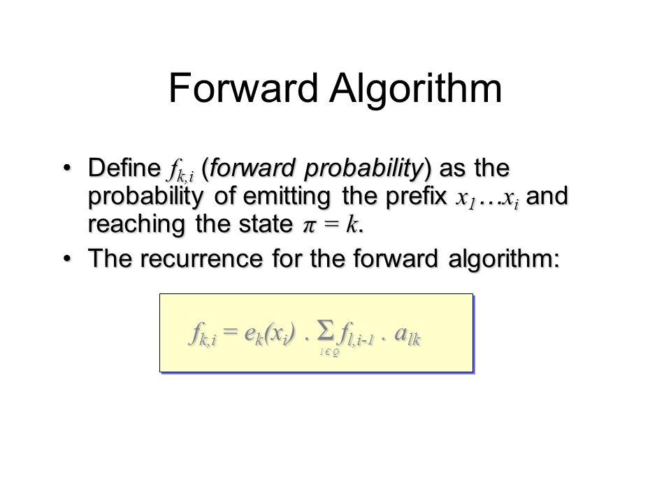 Forward Algorithm Define f k,i (forward probability) as the probability of emitting the prefix x 1 … x i and reaching the state π = k.Define f k,i (forward probability) as the probability of emitting the prefix x 1 … x i and reaching the state π = k.