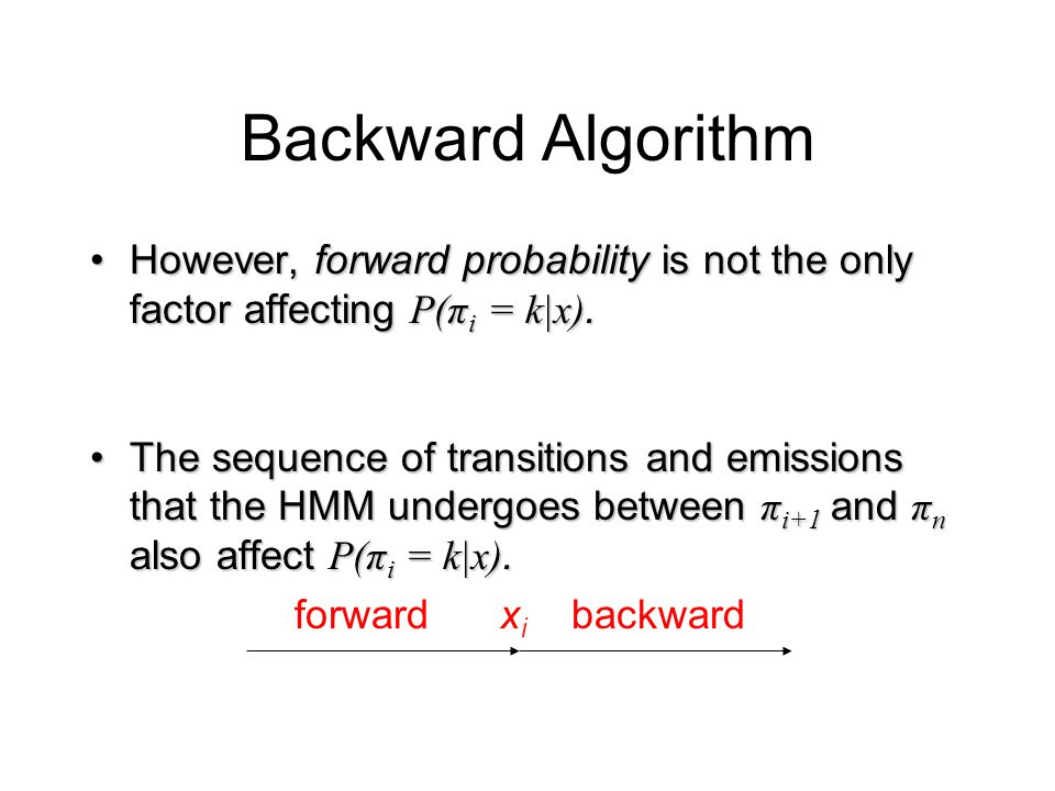 Backward Algorithm However, forward probability is not the only factor affecting P(π i = k|x).However, forward probability is not the only factor affecting P(π i = k|x).