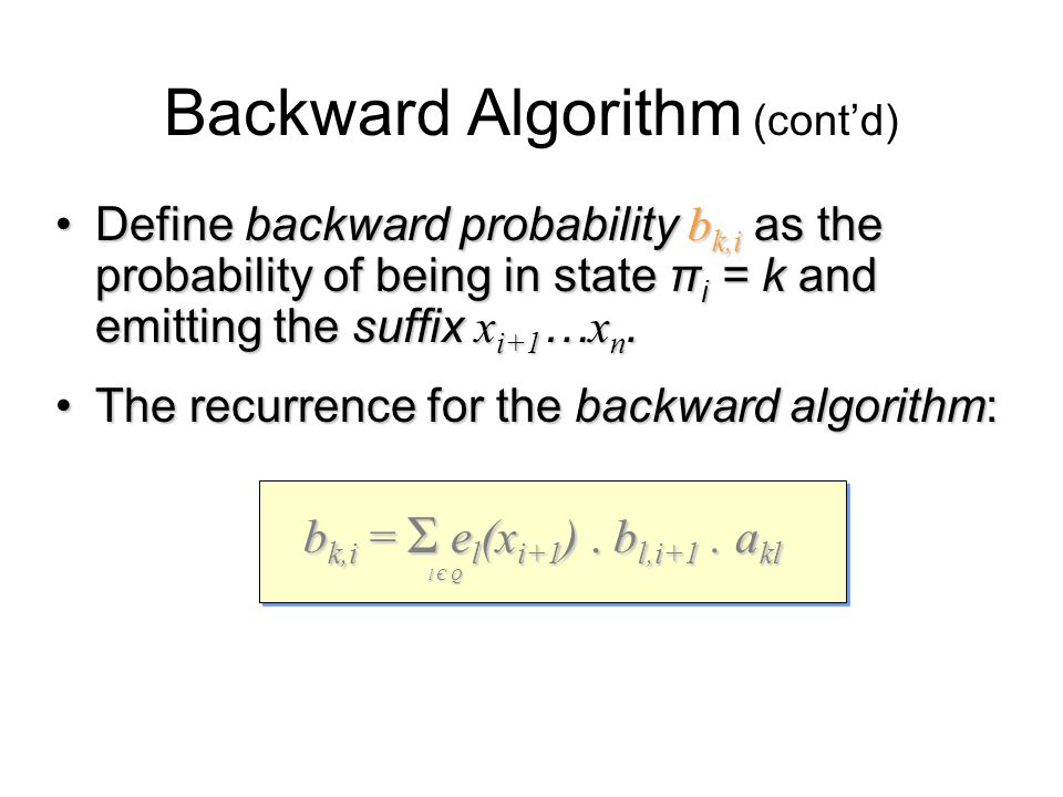 Backward Algorithm (cont'd) Define backward probability b k,i as the probability of being in state π i = k and emitting the suffix x i+1 … x n.Define backward probability b k,i as the probability of being in state π i = k and emitting the suffix x i+1 … x n.