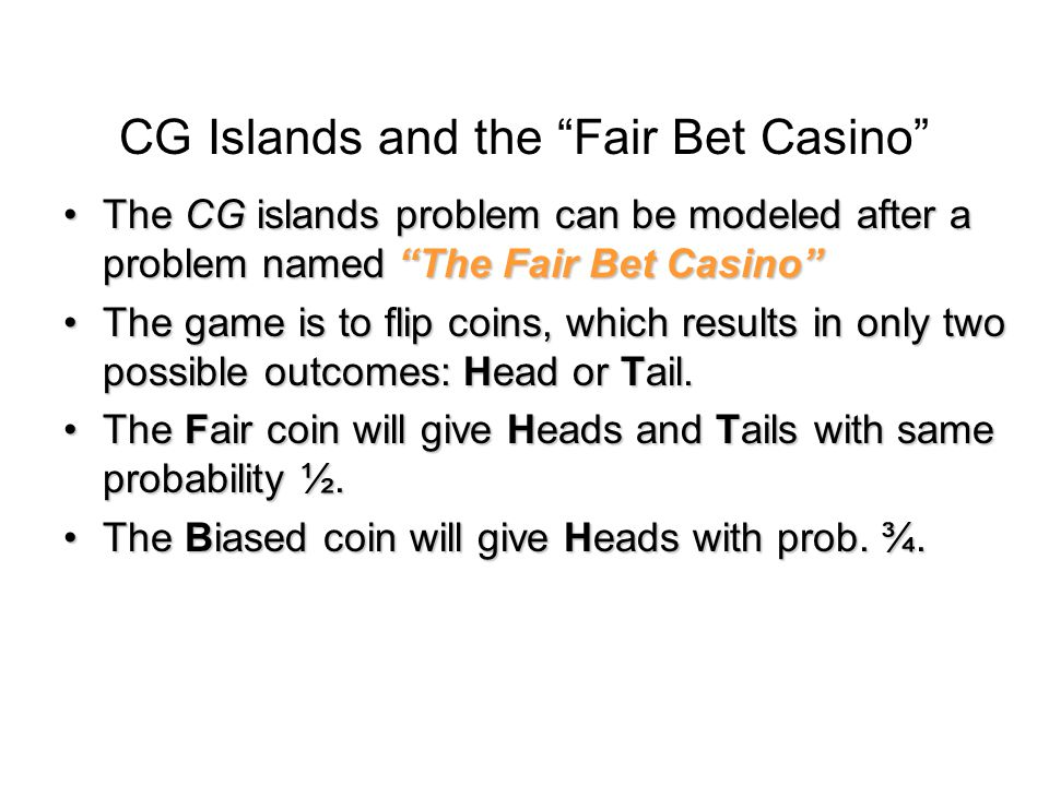 The Fair Bet Casino (cont'd) Thus, we define the probabilities:Thus, we define the probabilities: –P(H|F) = P(T|F) = ½ –P(H|B) = ¾, P(T|B) = ¼ –The crooked dealer chages between Fair and Biased coins with probability 10%