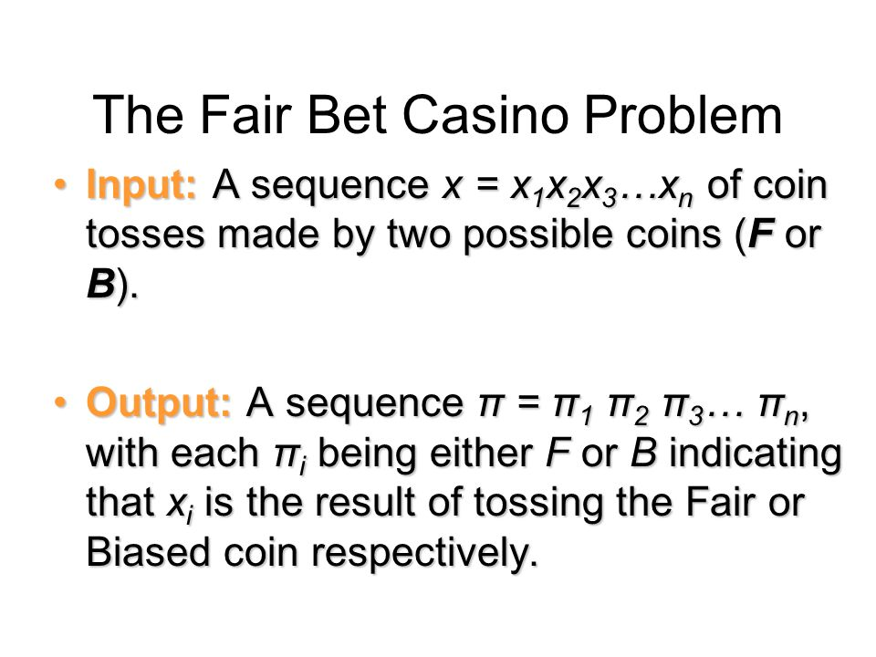 The Fair Bet Casino Problem Input: A sequence x = x 1 x 2 x 3 …x n of coin tosses made by two possible coins (F or B).Input: A sequence x = x 1 x 2 x 3 …x n of coin tosses made by two possible coins (F or B).