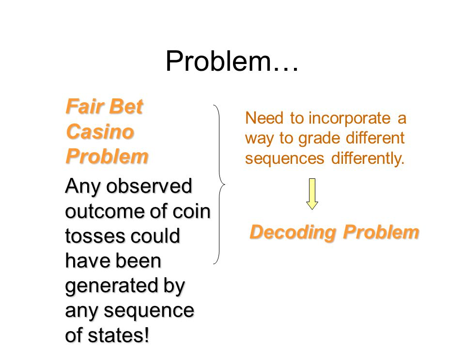 Problem… Fair Bet Casino Problem Any observed outcome of coin tosses could have been generated by any sequence of states.