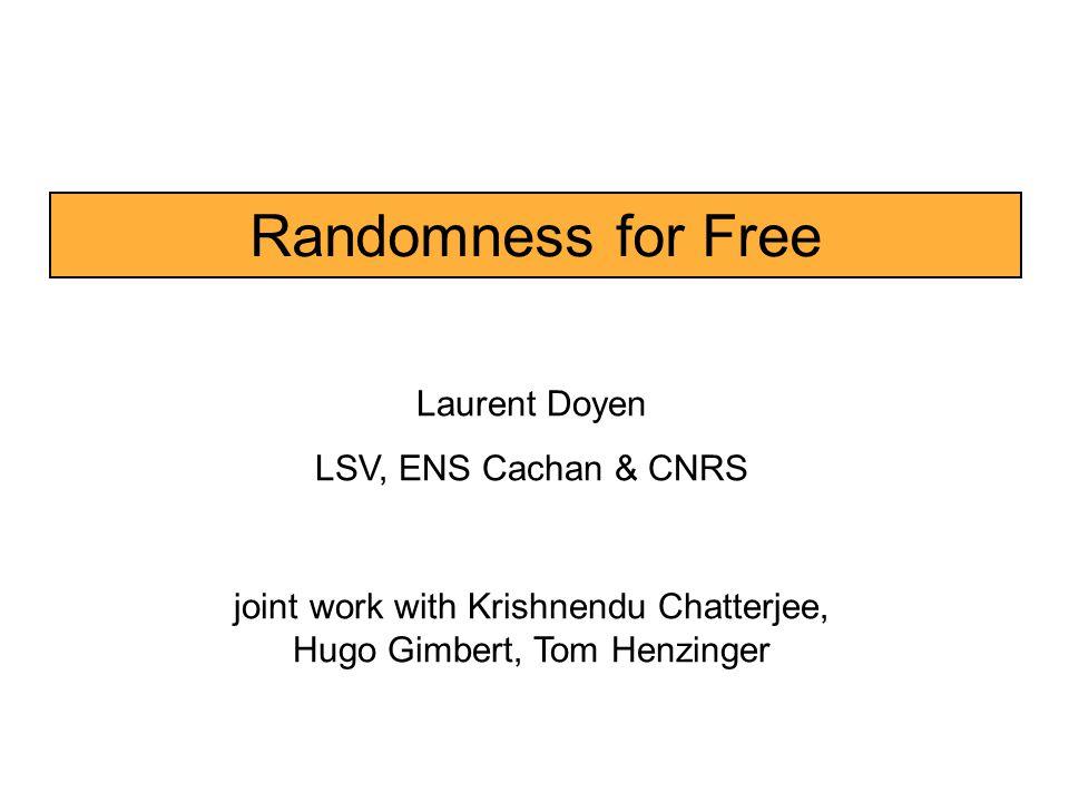 Randomness for Free Laurent Doyen LSV, ENS Cachan & CNRS joint work with Krishnendu Chatterjee, Hugo Gimbert, Tom Henzinger