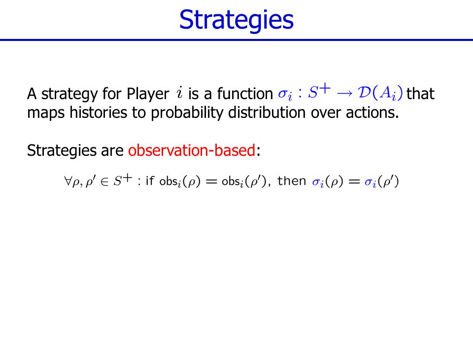 Strategies A strategy for Player is a function that maps histories to probability distribution over actions.