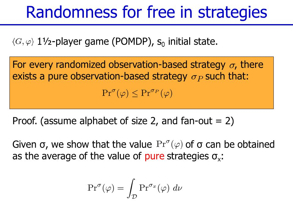 Randomness for free in strategies For every randomized observation-based strategy, there exists a pure observation-based strategy such that: 1½-player game (POMDP), s 0 initial state.