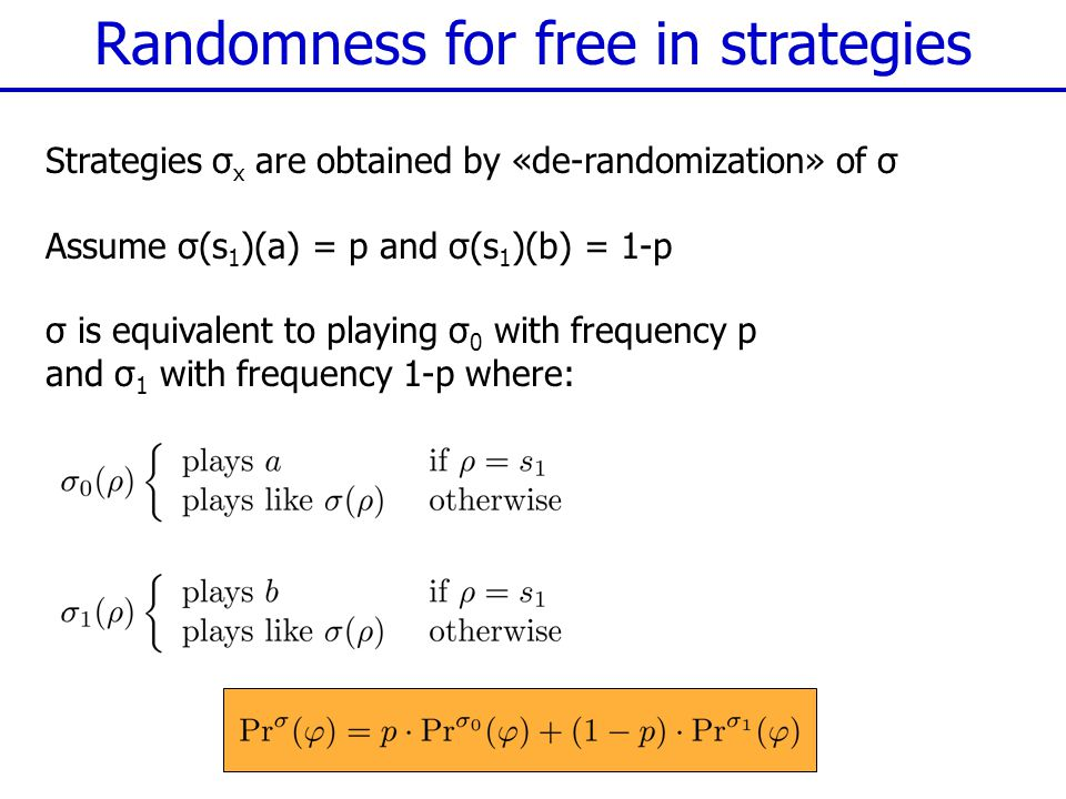 Randomness for free in strategies Strategies σ x are obtained by «de-randomization» of σ Assume σ(s 1 )(a) = p and σ(s 1 )(b) = 1-p σ is equivalent to playing σ 0 with frequency p and σ 1 with frequency 1-p where: