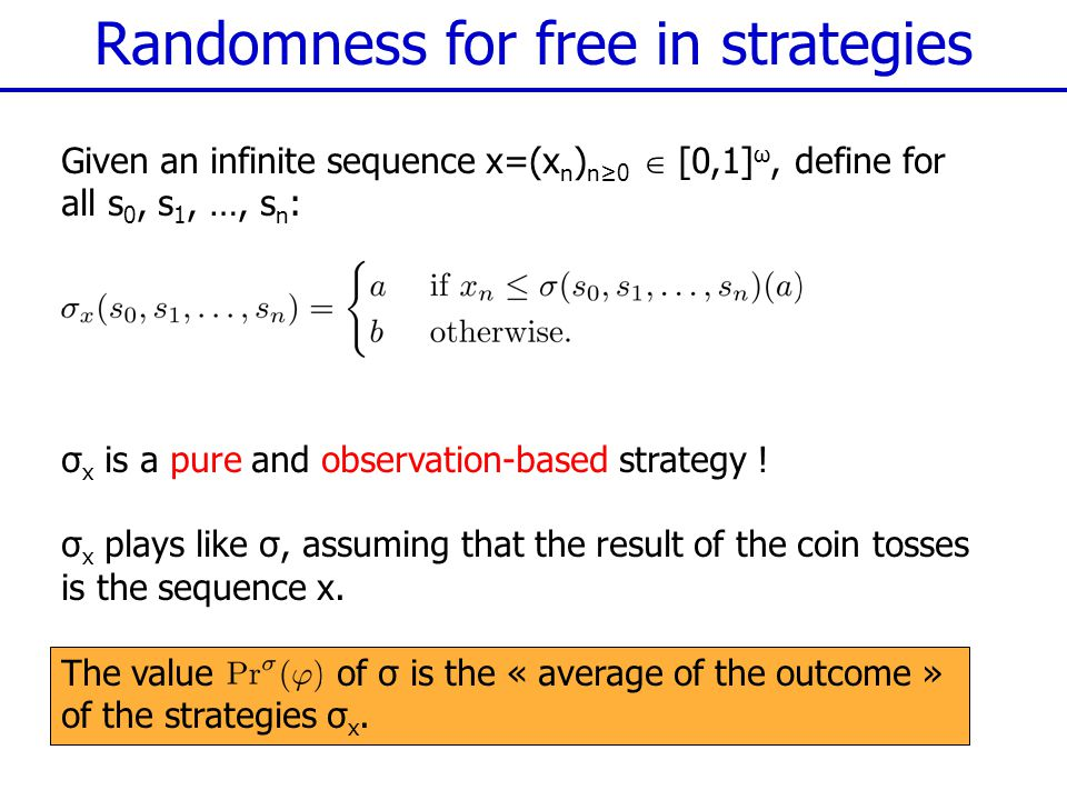 Randomness for free in strategies Given an infinite sequence x=(x n ) n≥0  [0,1] ω, define for all s 0, s 1, …, s n : σ x is a pure and observation-based strategy .