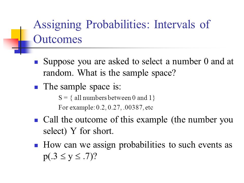Assigning Probabilities: Intervals of Outcomes Suppose you are asked to select a number 0 and at random. What is the sample space? The sample space is