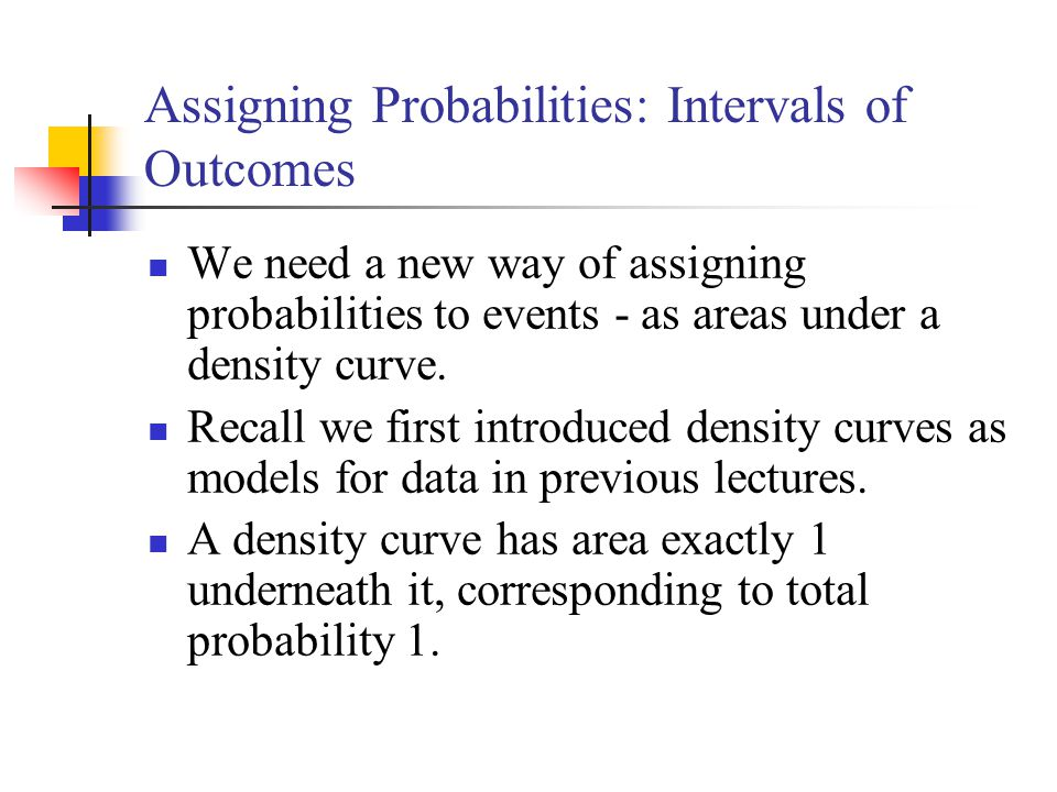 Assigning Probabilities: Intervals of Outcomes We need a new way of assigning probabilities to events - as areas under a density curve. Recall we firs