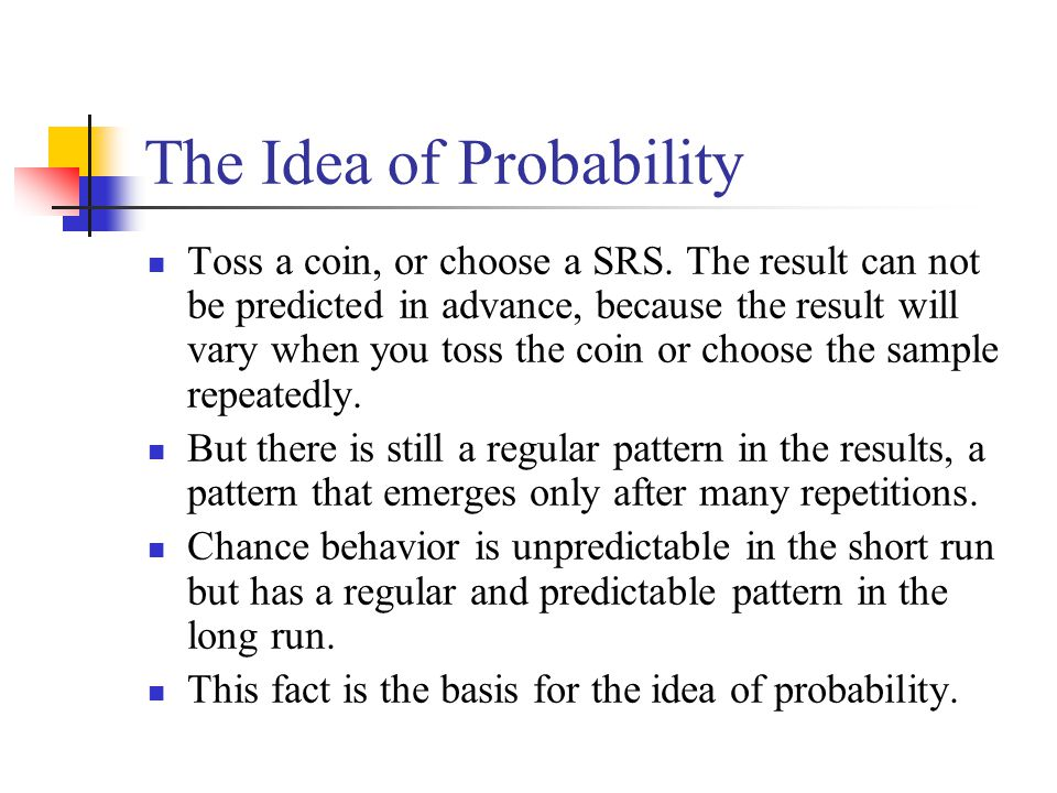 The Idea of Probability Toss a coin, or choose a SRS. The result can not be predicted in advance, because the result will vary when you toss the coin