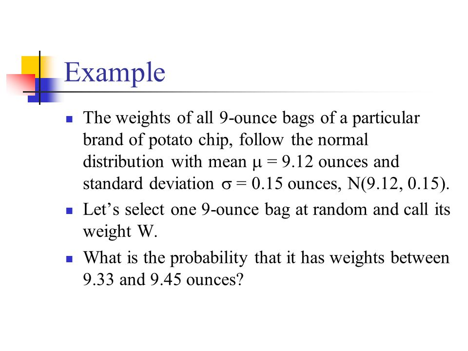 Example The weights of all 9-ounce bags of a particular brand of potato chip, follow the normal distribution with mean  = 9.12 ounces and standard deviation  = 0.15 ounces, N(9.12, 0.15).