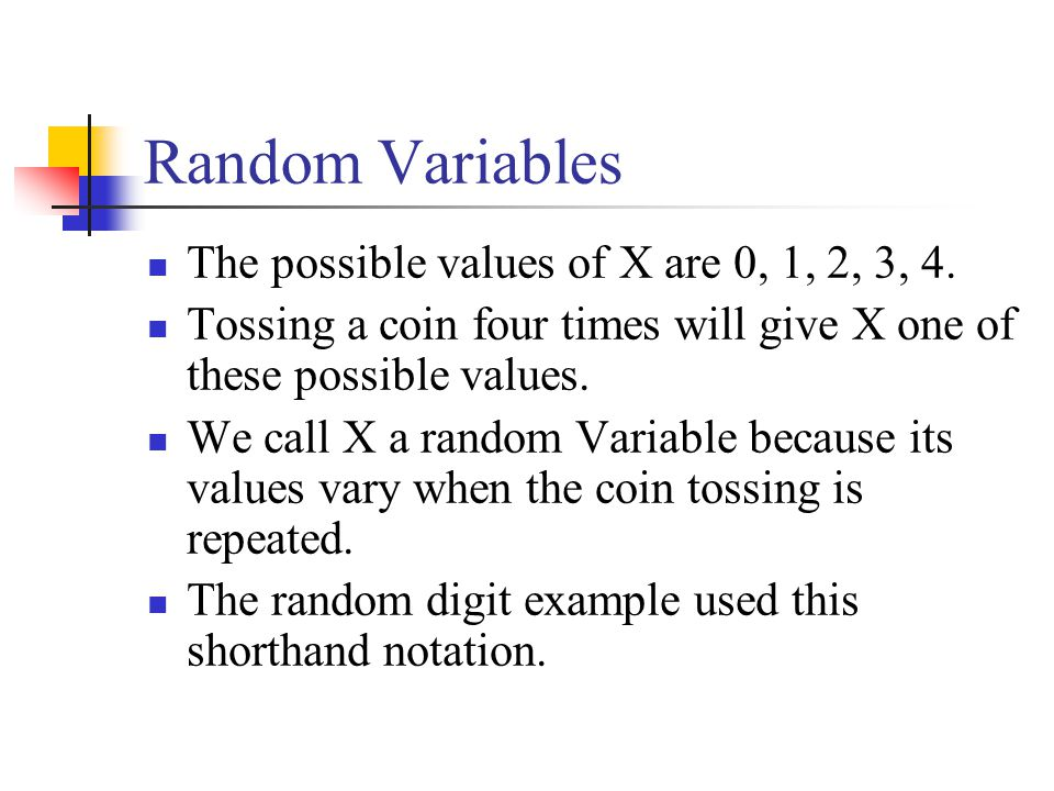 Random Variables The possible values of X are 0, 1, 2, 3, 4. Tossing a coin four times will give X one of these possible values. We call X a random Va