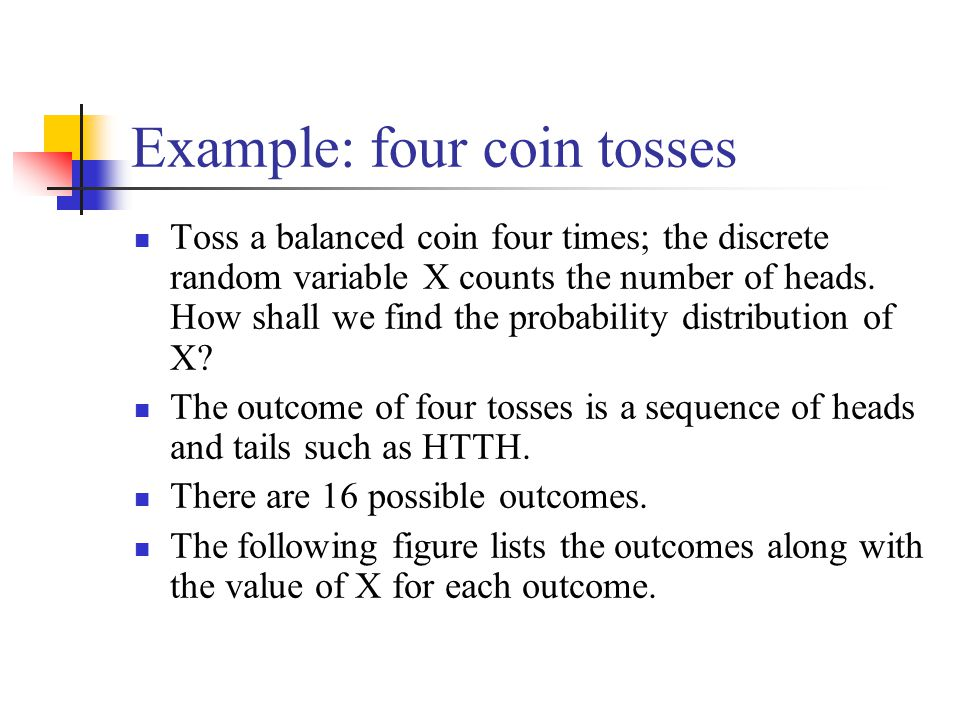 Example: four coin tosses Toss a balanced coin four times; the discrete random variable X counts the number of heads. How shall we find the probabilit
