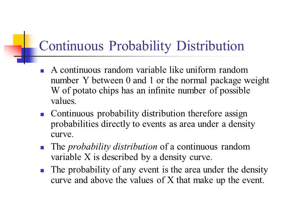 Continuous Probability Distribution A continuous random variable like uniform random number Y between 0 and 1 or the normal package weight W of potato chips has an infinite number of possible values.
