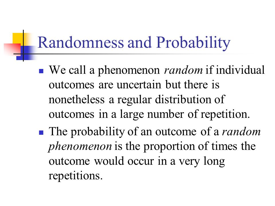 Randomness and Probability We call a phenomenon random if individual outcomes are uncertain but there is nonetheless a regular distribution of outcomes in a large number of repetition.