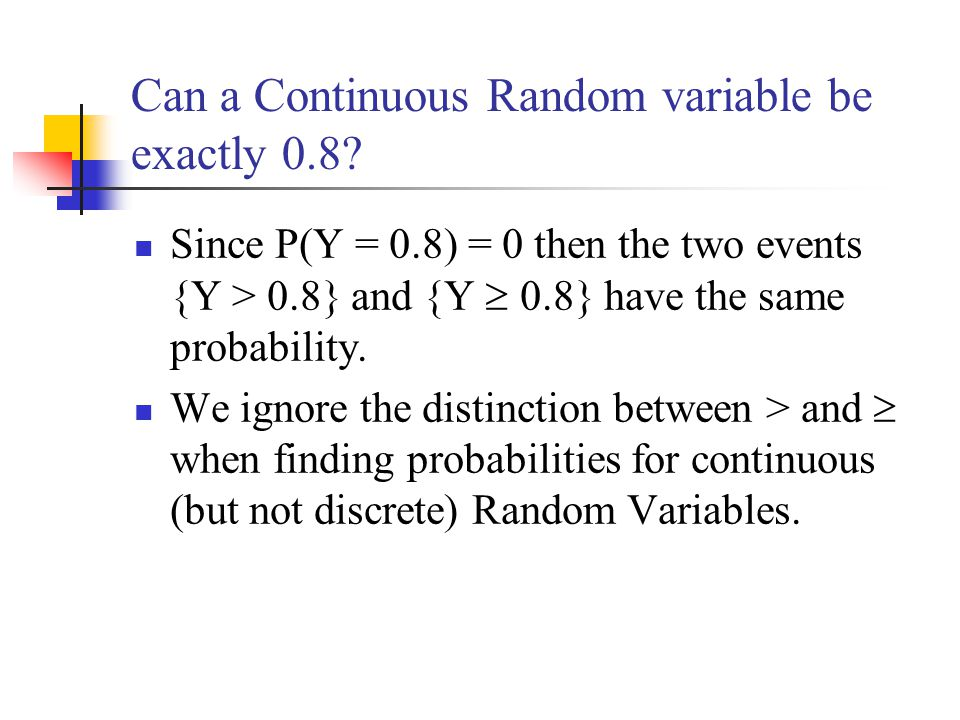 Can a Continuous Random variable be exactly 0.8? Since P(Y = 0.8) = 0 then the two events {Y > 0.8} and {Y  0.8} have the same probability. We ignore