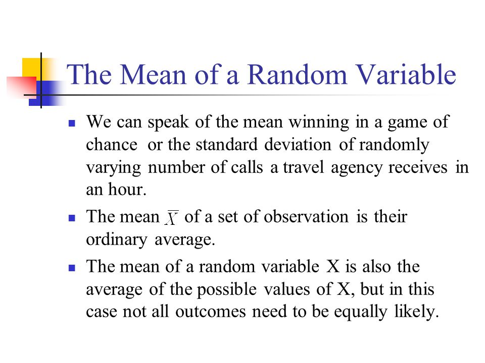 The Mean of a Random Variable We can speak of the mean winning in a game of chance or the standard deviation of randomly varying number of calls a tra