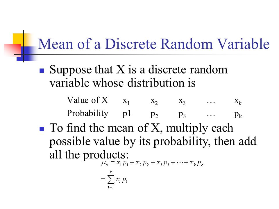 Mean of a Discrete Random Variable Suppose that X is a discrete random variable whose distribution is Value of Xx 1 x 2 x 3 …x k Probabilityp1p 2 p 3 …p k To find the mean of X, multiply each possible value by its probability, then add all the products: