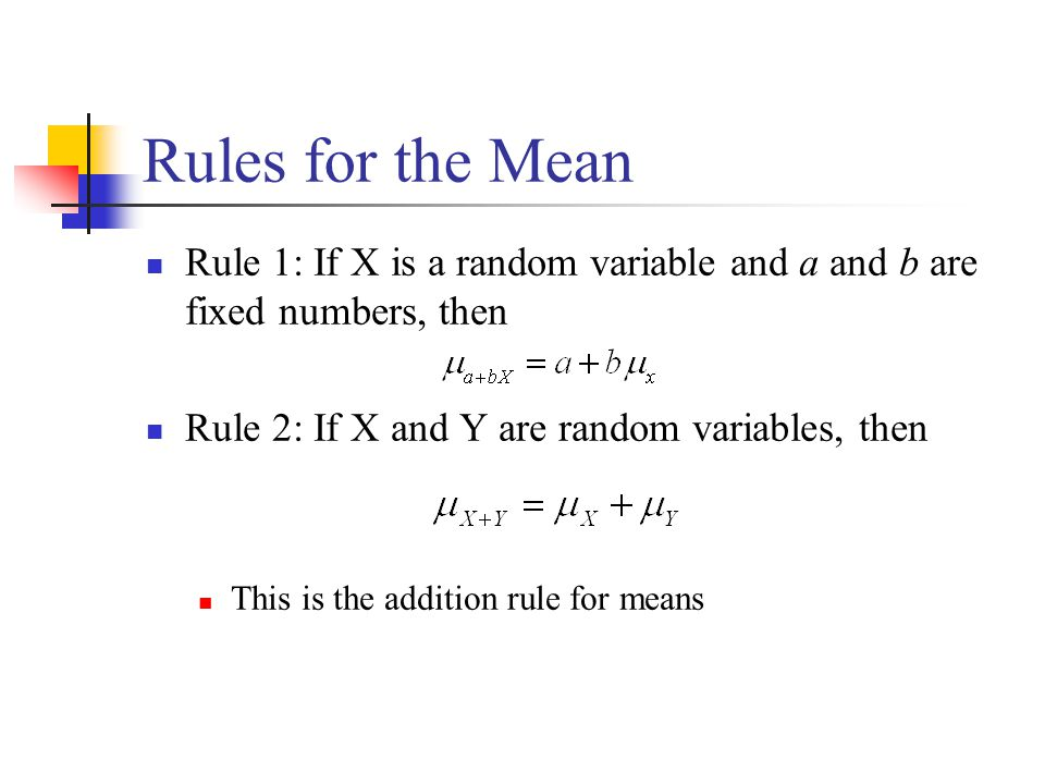 Rules for the Mean Rule 1: If X is a random variable and a and b are fixed numbers, then Rule 2: If X and Y are random variables, then This is the add