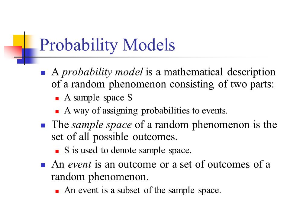 Probability Models A probability model is a mathematical description of a random phenomenon consisting of two parts: A sample space S A way of assigni