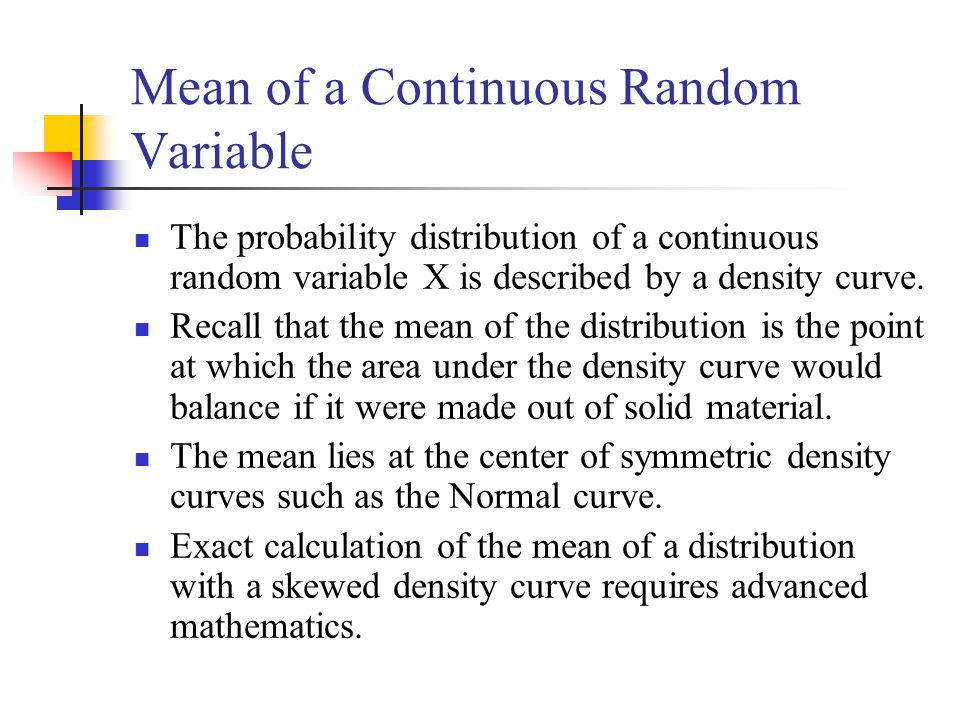 Mean of a Continuous Random Variable The probability distribution of a continuous random variable X is described by a density curve.