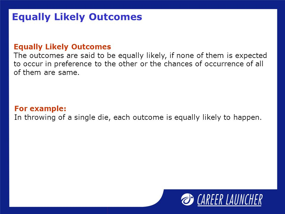 Equally Likely Outcomes The outcomes are said to be equally likely, if none of them is expected to occur in preference to the other or the chances of