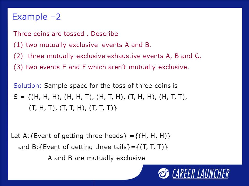 Example –2 Three coins are tossed. Describe (1)two mutually exclusive events A and B. (2) three mutually exclusive exhaustive events A, B and C. (3)tw