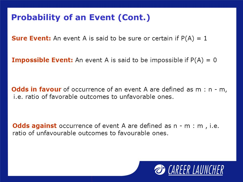 Probability of an Event (Cont.) Sure Event: An event A is said to be sure or certain if P(A) = 1 Impossible Event: An event A is said to be impossible