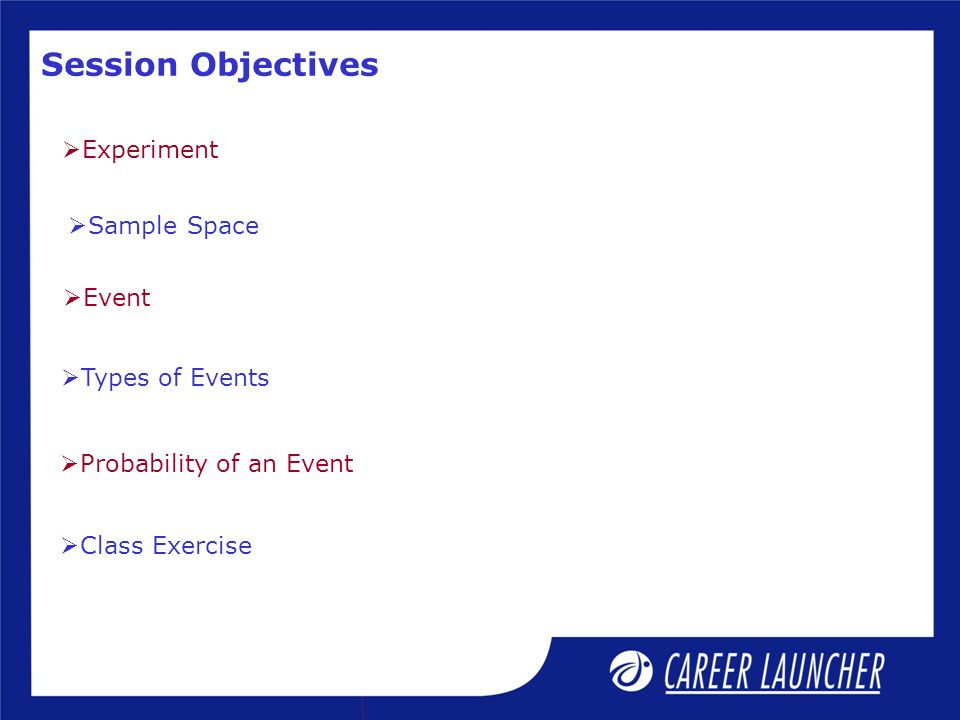 Session Objectives  Experiment  Sample Space  Event  Types of Events  Probability of an Event  Class Exercise
