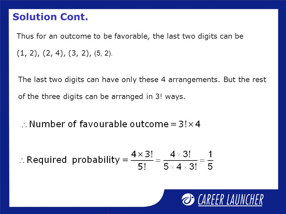 Solution Cont. Thus for an outcome to be favorable, the last two digits can be (1, 2), (2, 4), (3, 2), (5, 2). The last two digits can have only these