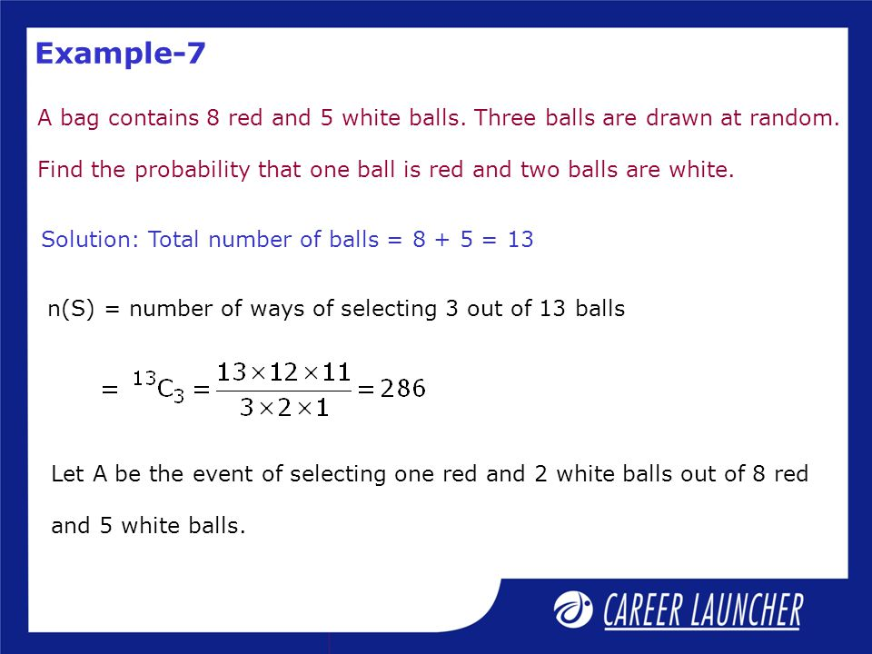 Example-7 A bag contains 8 red and 5 white balls. Three balls are drawn at random. Find the probability that one ball is red and two balls are white.