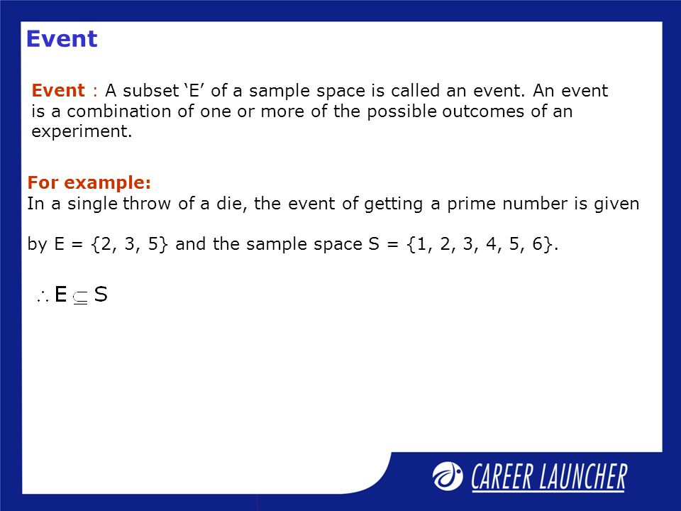 Event Event : A subset 'E' of a sample space is called an event. An event is a combination of one or more of the possible outcomes of an experiment. F