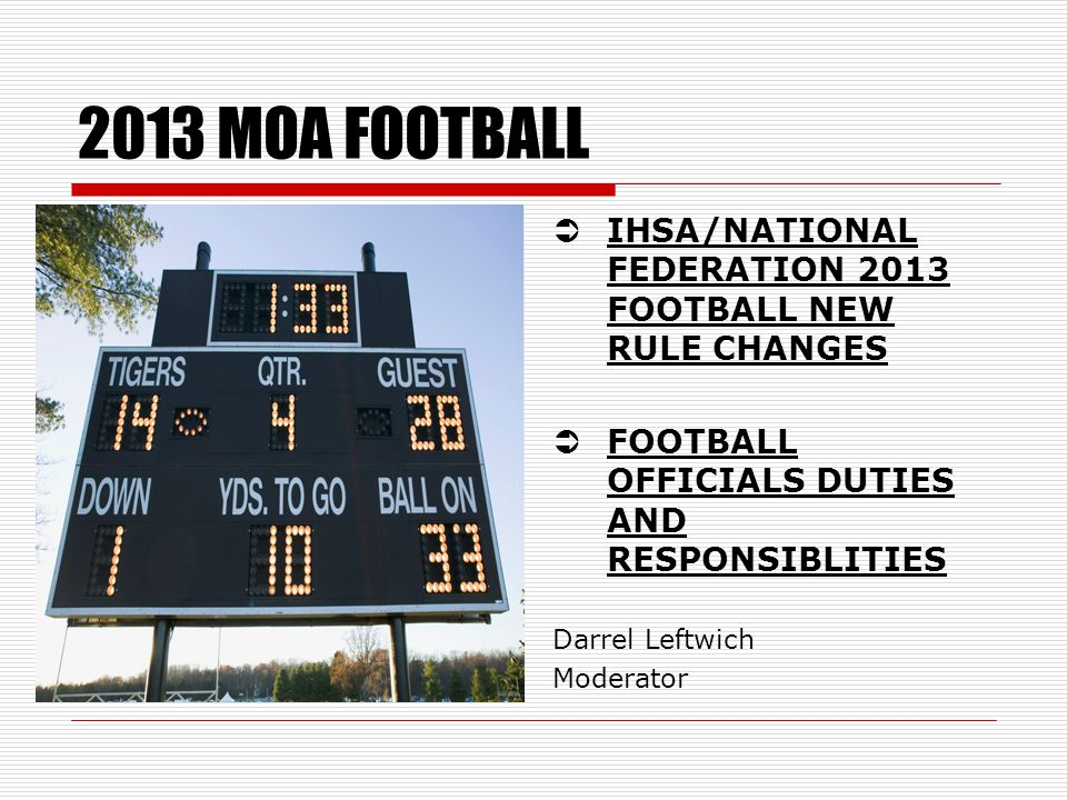 2013 MOA FOOTBALL  IHSA/NATIONAL FEDERATION 2013 FOOTBALL NEW RULE CHANGES  FOOTBALL OFFICIALS DUTIES AND RESPONSIBLITIES Darrel Leftwich Moderator