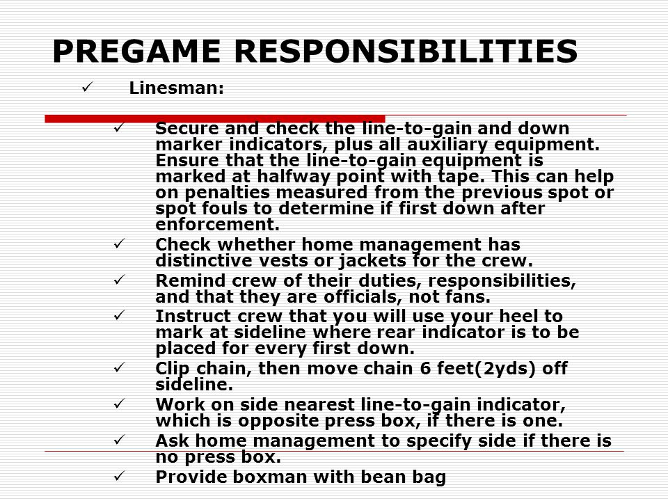 PREGAME RESPONSIBILITIES Linesman: Secure and check the line-to-gain and down marker indicators, plus all auxiliary equipment. Ensure that the line-to