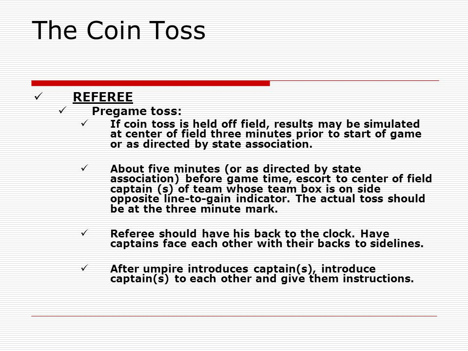 The Coin Toss REFEREE Pregame toss: If coin toss is held off field, results may be simulated at center of field three minutes prior to start of game o