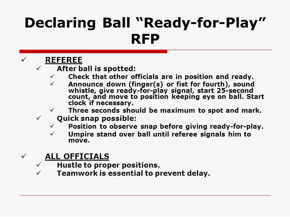 "Declaring Ball ""Ready-for-Play"" RFP REFEREE After ball is spotted: Check that other officials are in position and ready. Announce down (finger(s) or f"