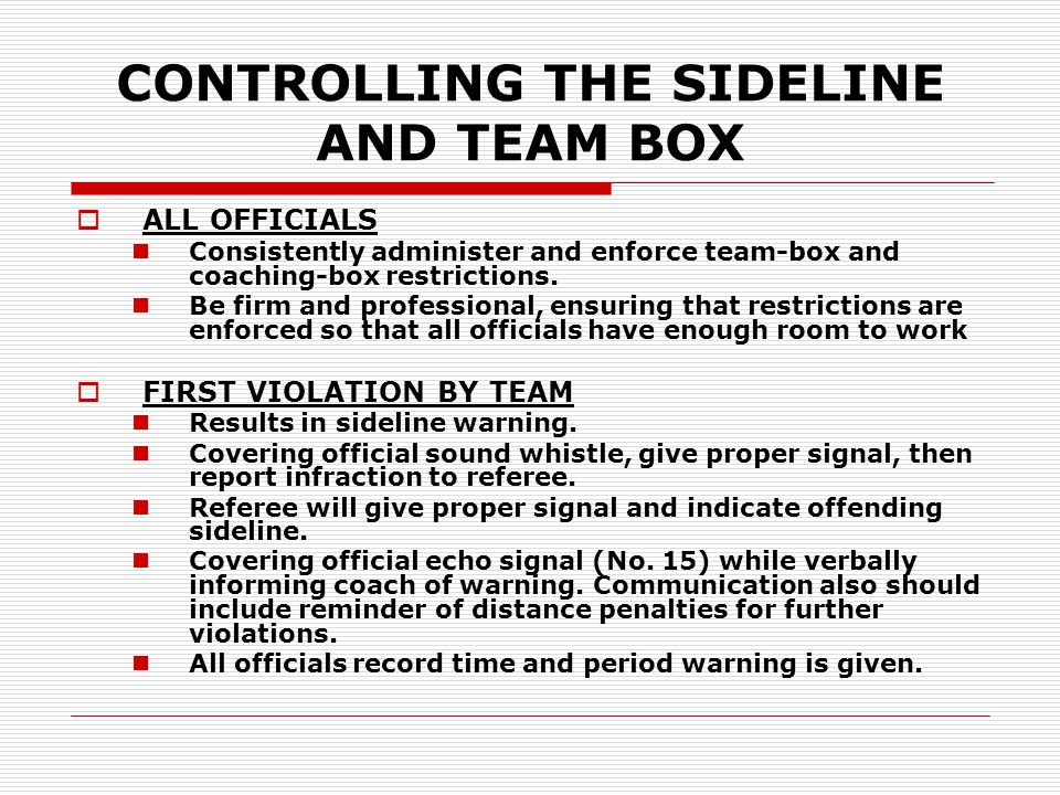 CONTROLLING THE SIDELINE AND TEAM BOX  ALL OFFICIALS Consistently administer and enforce team-box and coaching-box restrictions. Be firm and professi