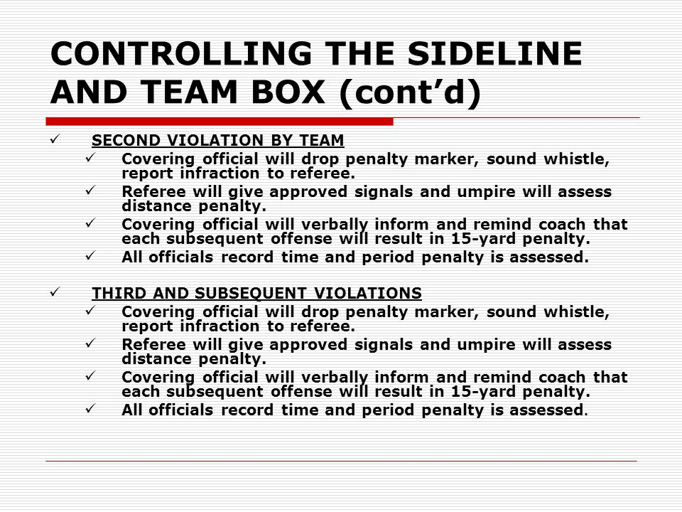 CONTROLLING THE SIDELINE AND TEAM BOX (cont'd) SECOND VIOLATION BY TEAM Covering official will drop penalty marker, sound whistle, report infraction t