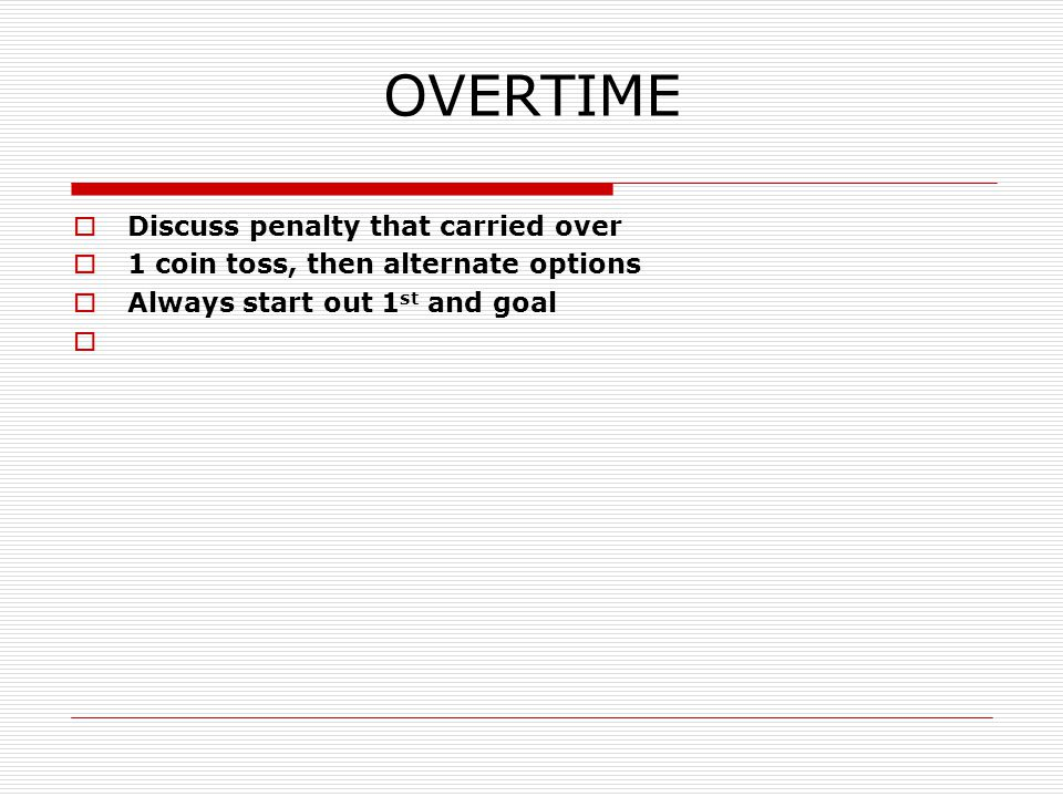 OVERTIME  Discuss penalty that carried over  1 coin toss, then alternate options  Always start out 1 st and goal 