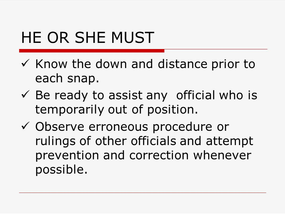 HE OR SHE MUST Know the down and distance prior to each snap. Be ready to assist any official who is temporarily out of position. Observe erroneous pr