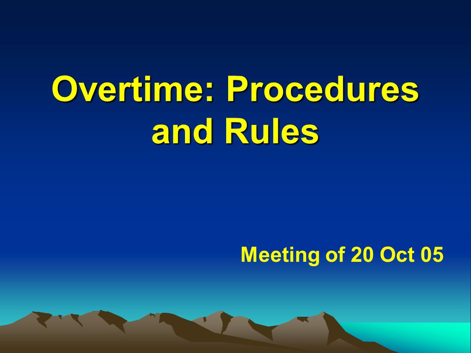 Overtime: Procedures and Rules Overtime: Procedures and Rules Meeting of 20 Oct 05