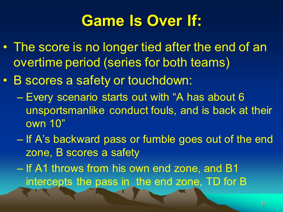 13 Game Is Over If: The score is no longer tied after the end of an overtime period (series for both teams) B scores a safety or touchdown: –Every scenario starts out with A has about 6 unsportsmanlike conduct fouls, and is back at their own 10 –If A's backward pass or fumble goes out of the end zone, B scores a safety –If A1 throws from his own end zone, and B1 intercepts the pass in the end zone, TD for B