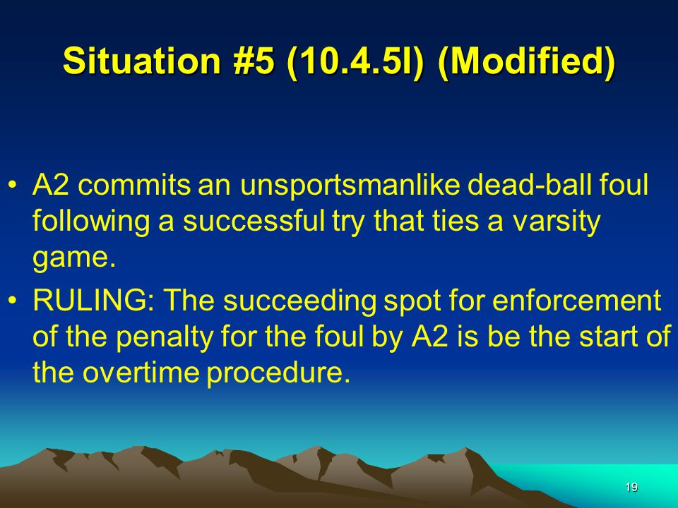 19 Situation #5 (10.4.5I) (Modified) A2 commits an unsportsmanlike dead-ball foul following a successful try that ties a varsity game.