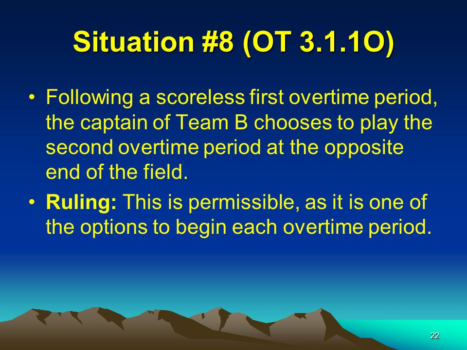 22 Situation #8 (OT 3.1.1O) Following a scoreless first overtime period, the captain of Team B chooses to play the second overtime period at the opposite end of the field.