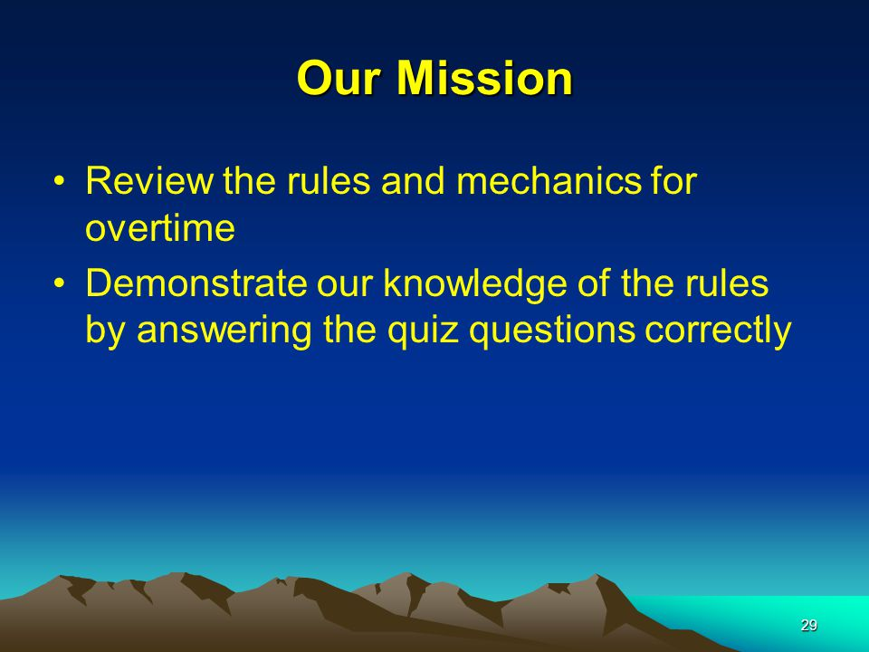 29 Our Mission Review the rules and mechanics for overtime Demonstrate our knowledge of the rules by answering the quiz questions correctly