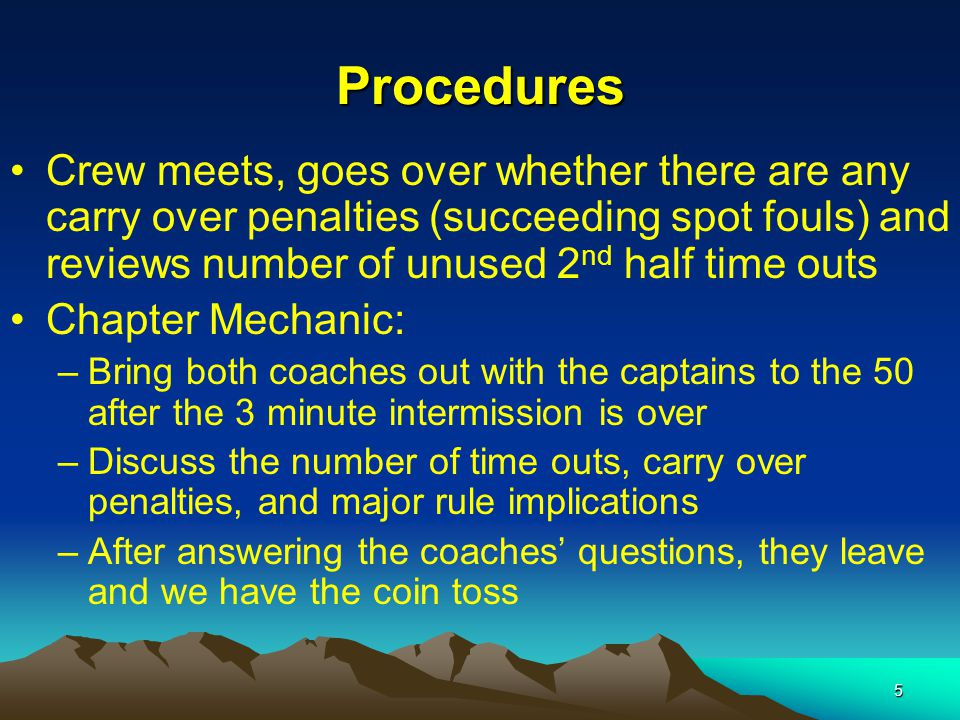 5 Procedures Crew meets, goes over whether there are any carry over penalties (succeeding spot fouls) and reviews number of unused 2 nd half time outs Chapter Mechanic: –Bring both coaches out with the captains to the 50 after the 3 minute intermission is over –Discuss the number of time outs, carry over penalties, and major rule implications –After answering the coaches' questions, they leave and we have the coin toss