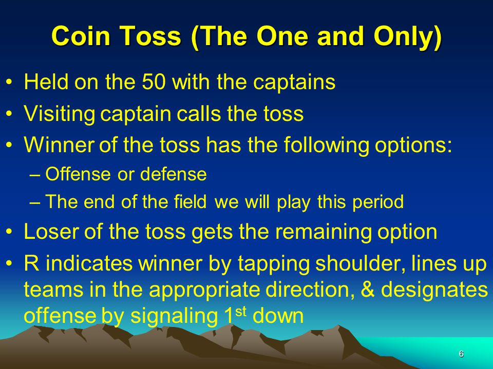 6 Coin Toss (The One and Only) Held on the 50 with the captains Visiting captain calls the toss Winner of the toss has the following options: –Offense or defense –The end of the field we will play this period Loser of the toss gets the remaining option R indicates winner by tapping shoulder, lines up teams in the appropriate direction, & designates offense by signaling 1 st down