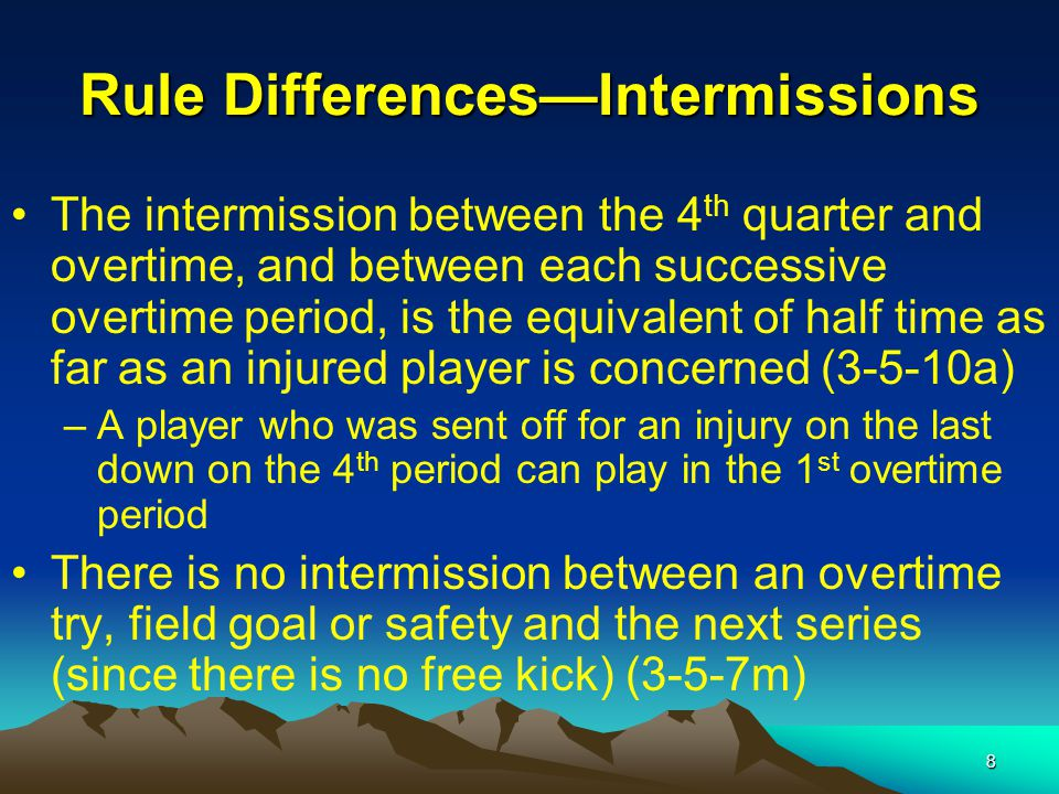 8 Rule Differences—Intermissions The intermission between the 4 th quarter and overtime, and between each successive overtime period, is the equivalent of half time as far as an injured player is concerned (3-5-10a) –A player who was sent off for an injury on the last down on the 4 th period can play in the 1 st overtime period There is no intermission between an overtime try, field goal or safety and the next series (since there is no free kick) (3-5-7m)