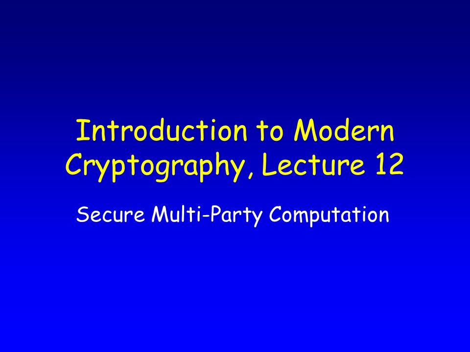 Introduction to Modern Cryptography, Lecture 12 Secure Multi-Party Computation